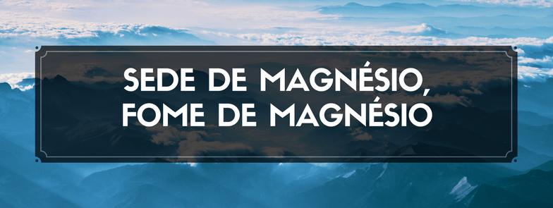 Sede de Magnésio, Fome de Magnésio