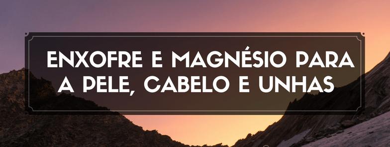 A importância do Enxofre e do Magnésio para a Pele, Cabelo e Unhas