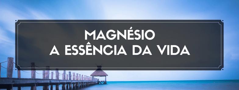 Magnésio – a essência da vida