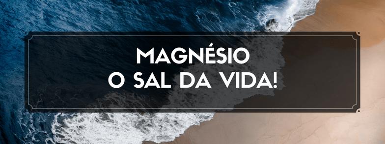 Magnésio – O Sal da Vida!