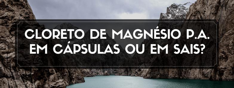 Cloreto de Magnésio P.A. em Cápsulas ou em Sais?