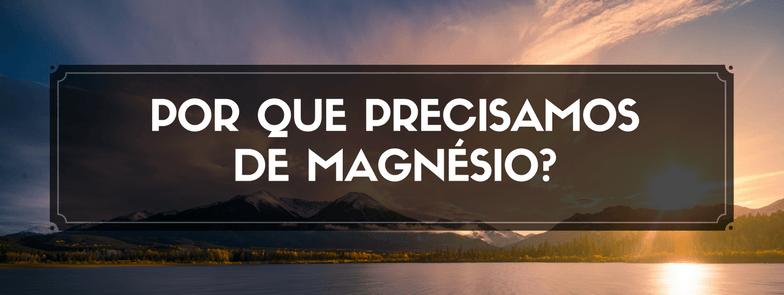 Por que precisamos de Magnésio?