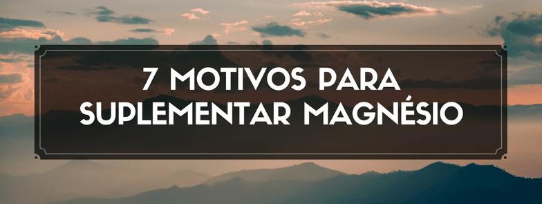 7 Motivos para suplementar Magnésio