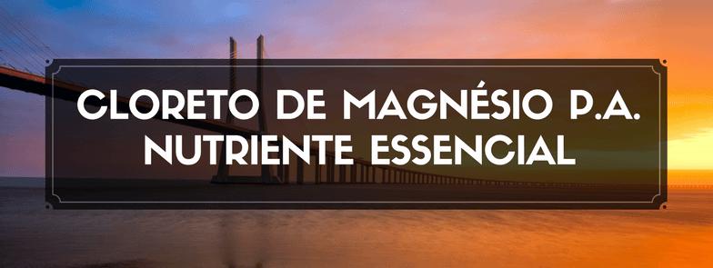 CLORETO DE MAGNÉSIO P.A. – NUTRIENTE ESSENCIAL