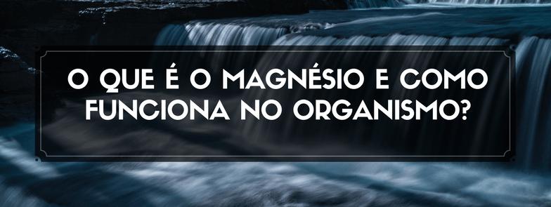 O que é o Magnésio e como funciona no organismo?