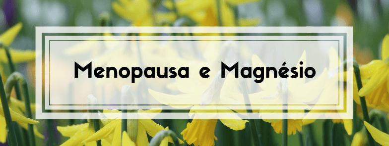 A Menopausa e o Magnésio